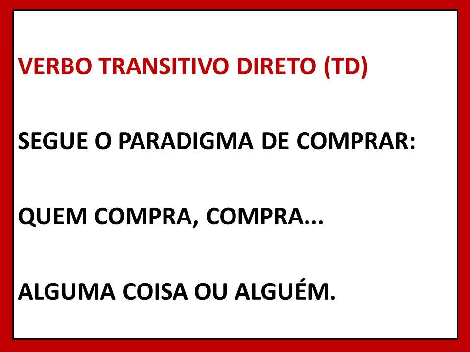 VERBO TRANSITIVO DIRETO (TD) SEGUE O PARADIGMA DE COMPRAR: QUEM COMPRA, COMPRA...