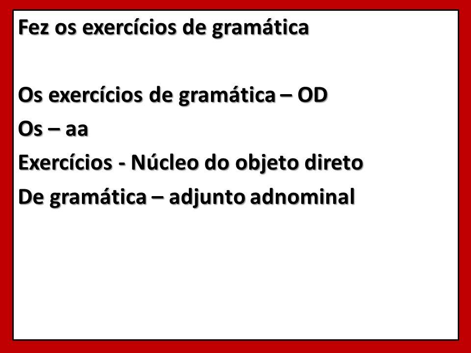 Fez os exercícios de gramática Os exercícios de gramática – OD Os – aa Exercícios - Núcleo do objeto direto De gramática – adjunto adnominal