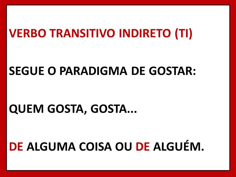 VERBO TRANSITIVO INDIRETO (TI) SEGUE O PARADIGMA DE GOSTAR: QUEM GOSTA, GOSTA...