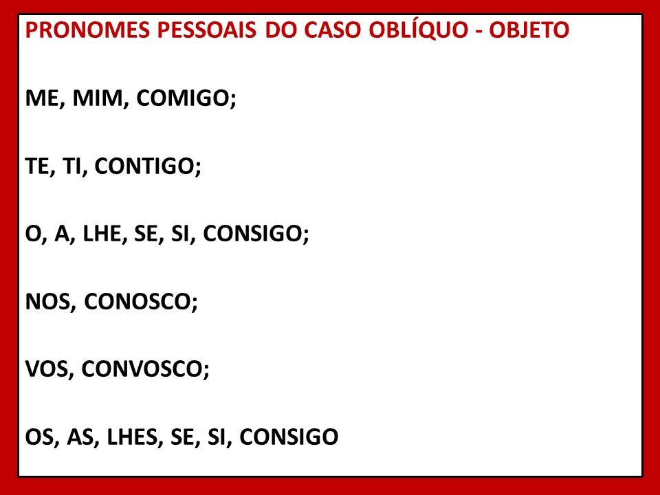 PRONOMES PESSOAIS DO CASO OBLÍQUO - OBJETO ME, MIM, COMIGO; TE, TI, CONTIGO; O, A, LHE, SE, SI, CONSIGO; NOS, CONOSCO; VOS, CONVOSCO; OS, AS, LHES, SE, SI, CONSIGO