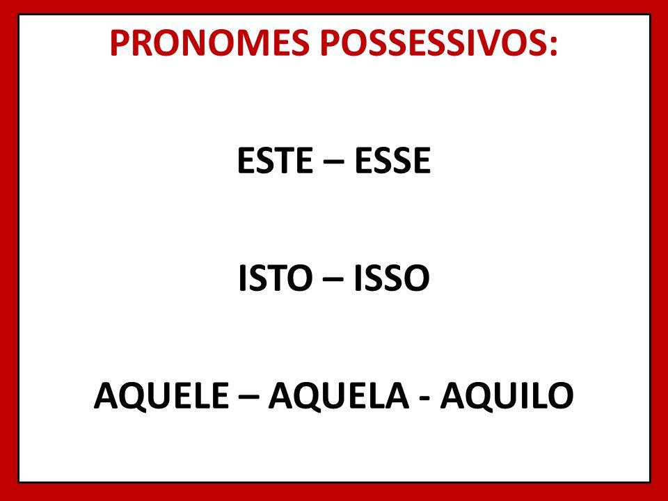 PRONOMES POSSESSIVOS: ESTE – ESSE ISTO – ISSO AQUELE – AQUELA - AQUILO