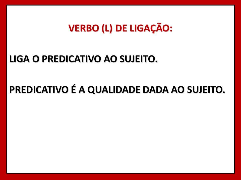 VERBO (L) DE LIGAÇÃO: LIGA O PREDICATIVO AO SUJEITO