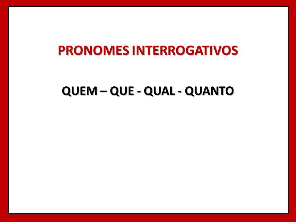 PRONOMES INTERROGATIVOS QUEM – QUE - QUAL - QUANTO