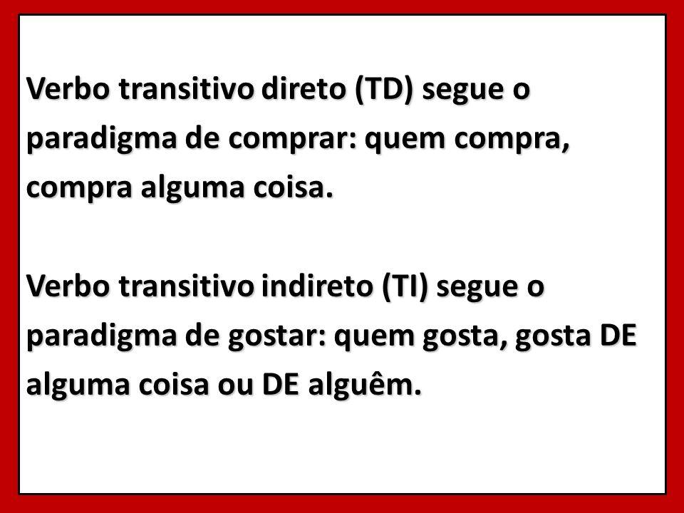 Verbo transitivo direto (TD) segue o paradigma de comprar: quem compra, compra alguma coisa.