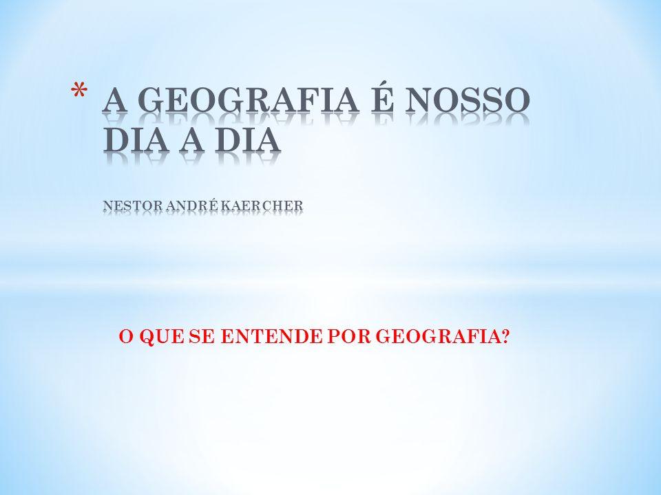 A GEOGRAFIA É NOSSO DIA A DIA NESTOR ANDRÉ KAERCHER