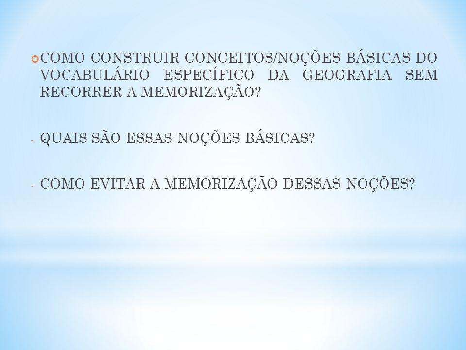 COMO CONSTRUIR CONCEITOS/NOÇÕES BÁSICAS DO VOCABULÁRIO ESPECÍFICO DA GEOGRAFIA SEM RECORRER A MEMORIZAÇÃO