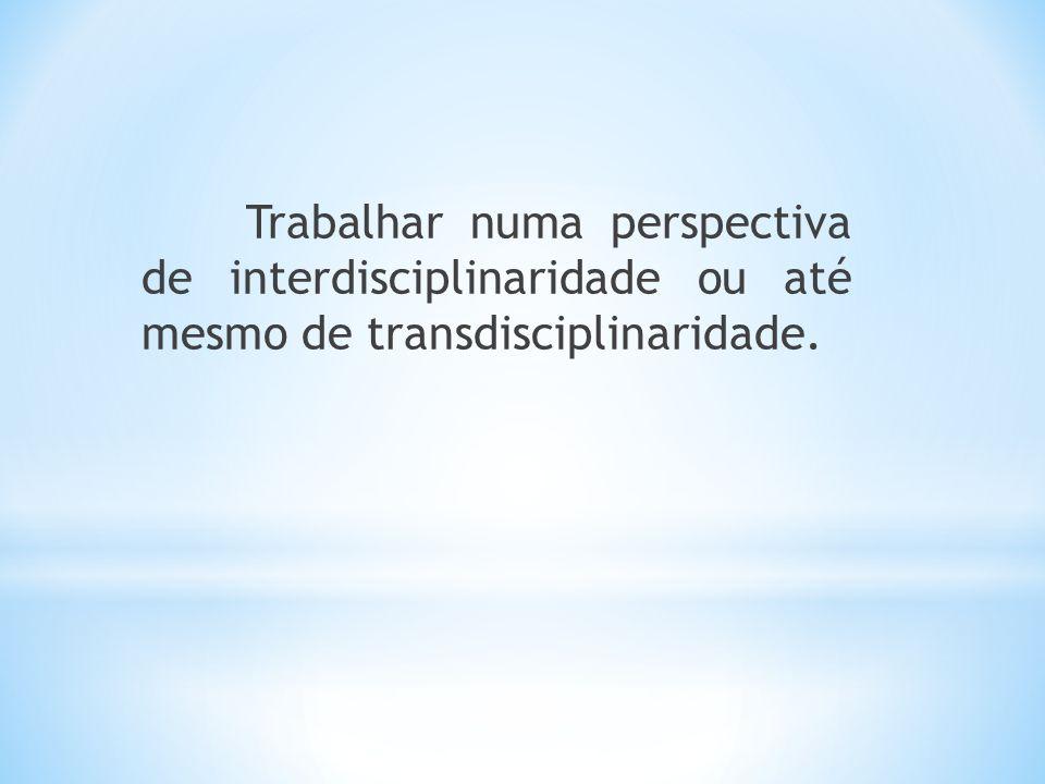 Trabalhar numa perspectiva de interdisciplinaridade ou até mesmo de transdisciplinaridade.