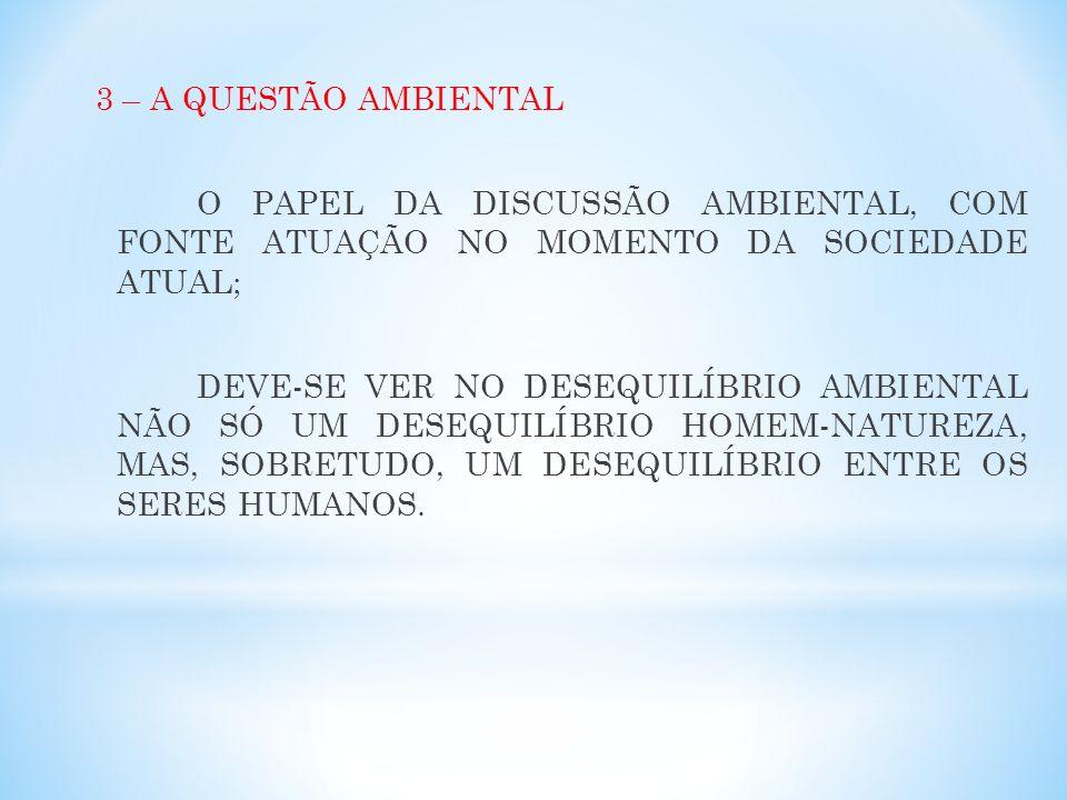 3 – A QUESTÃO AMBIENTAL O PAPEL DA DISCUSSÃO AMBIENTAL, COM FONTE ATUAÇÃO NO MOMENTO DA SOCIEDADE ATUAL; DEVE-SE VER NO DESEQUILÍBRIO AMBIENTAL NÃO SÓ UM DESEQUILÍBRIO HOMEM-NATUREZA, MAS, SOBRETUDO, UM DESEQUILÍBRIO ENTRE OS SERES HUMANOS.