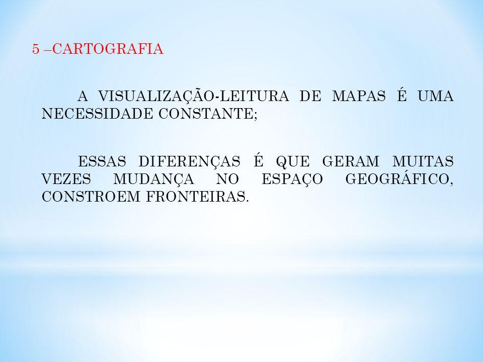 5 –CARTOGRAFIA A VISUALIZAÇÃO-LEITURA DE MAPAS É UMA NECESSIDADE CONSTANTE; ESSAS DIFERENÇAS É QUE GERAM MUITAS VEZES MUDANÇA NO ESPAÇO GEOGRÁFICO, CONSTROEM FRONTEIRAS.
