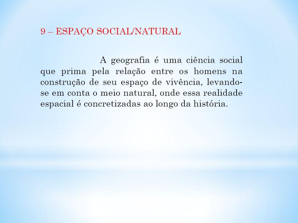 9 – ESPAÇO SOCIAL/NATURAL A geografia é uma ciência social que prima pela relação entre os homens na construção de seu espaço de vivência, levando- se em conta o meio natural, onde essa realidade espacial é concretizadas ao longo da história.