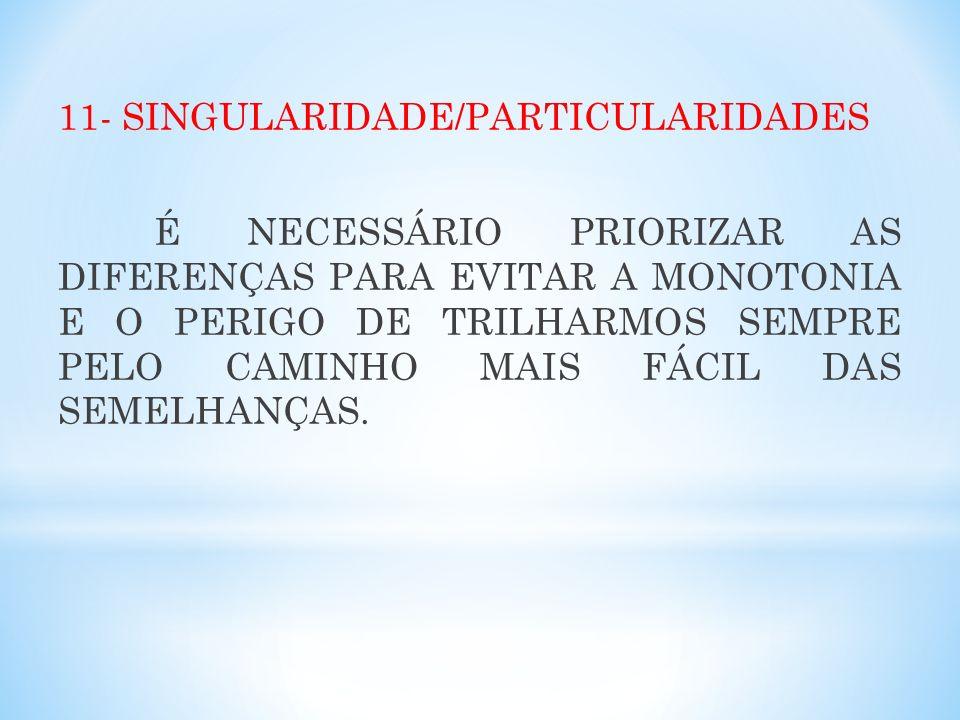 11- SINGULARIDADE/PARTICULARIDADES É NECESSÁRIO PRIORIZAR AS DIFERENÇAS PARA EVITAR A MONOTONIA E O PERIGO DE TRILHARMOS SEMPRE PELO CAMINHO MAIS FÁCIL DAS SEMELHANÇAS.