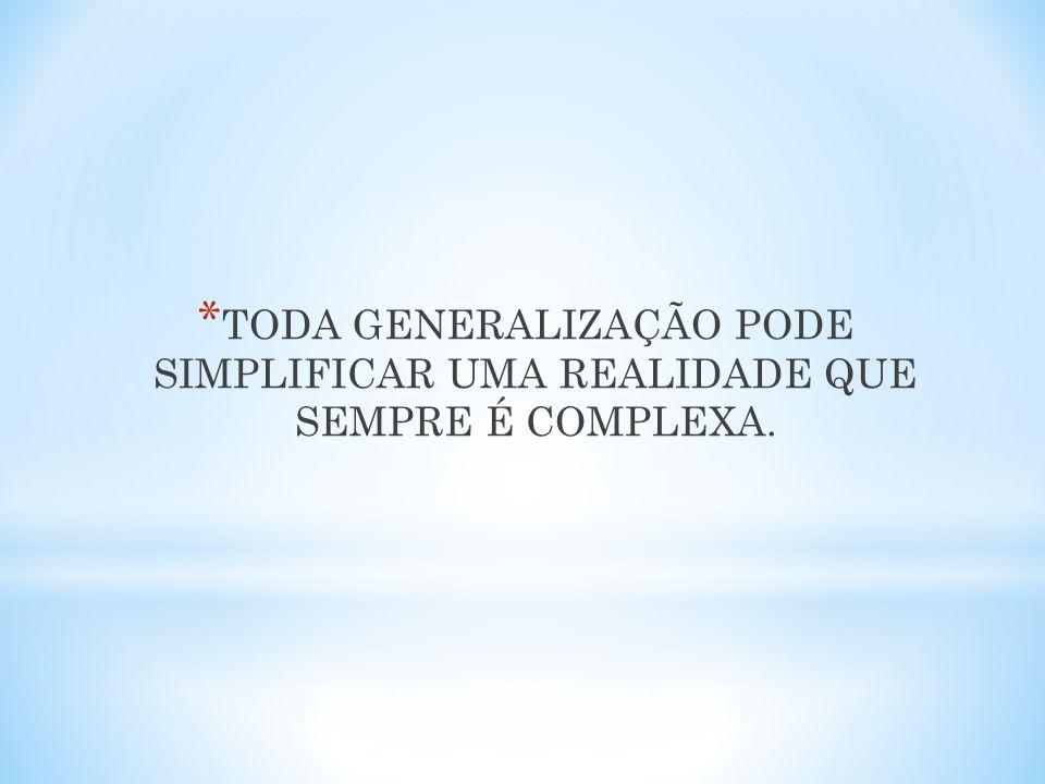 TODA GENERALIZAÇÃO PODE SIMPLIFICAR UMA REALIDADE QUE SEMPRE É COMPLEXA.