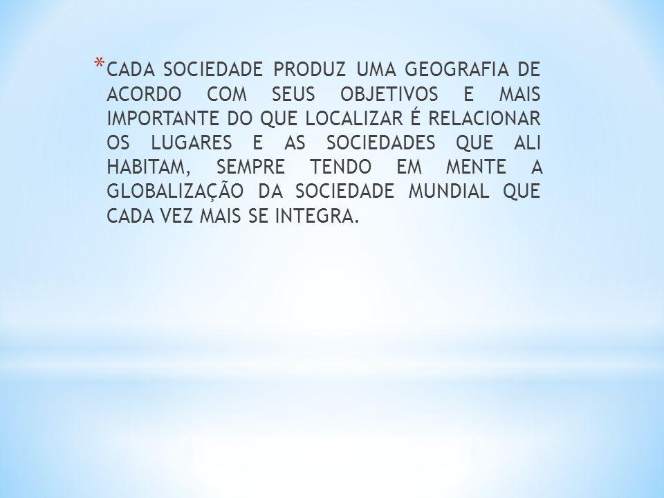 CADA SOCIEDADE PRODUZ UMA GEOGRAFIA DE ACORDO COM SEUS OBJETIVOS E MAIS IMPORTANTE DO QUE LOCALIZAR É RELACIONAR OS LUGARES E AS SOCIEDADES QUE ALI HABITAM, SEMPRE TENDO EM MENTE A GLOBALIZAÇÃO DA SOCIEDADE MUNDIAL QUE CADA VEZ MAIS SE INTEGRA.