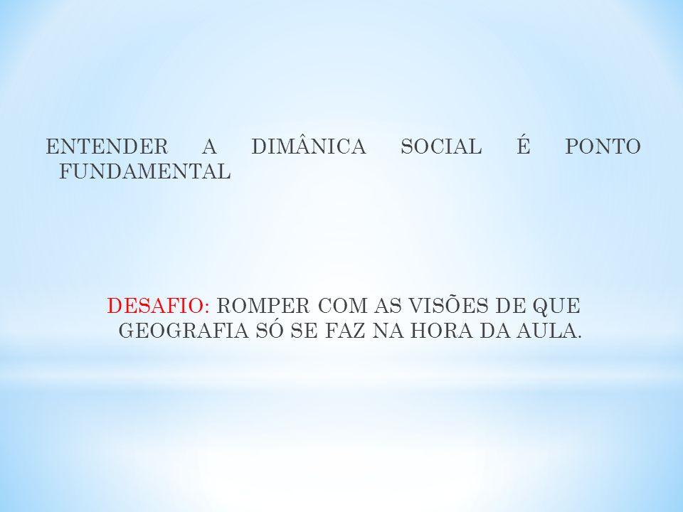 ENTENDER A DIMÂNICA SOCIAL É PONTO FUNDAMENTAL DESAFIO: ROMPER COM AS VISÕES DE QUE GEOGRAFIA SÓ SE FAZ NA HORA DA AULA.