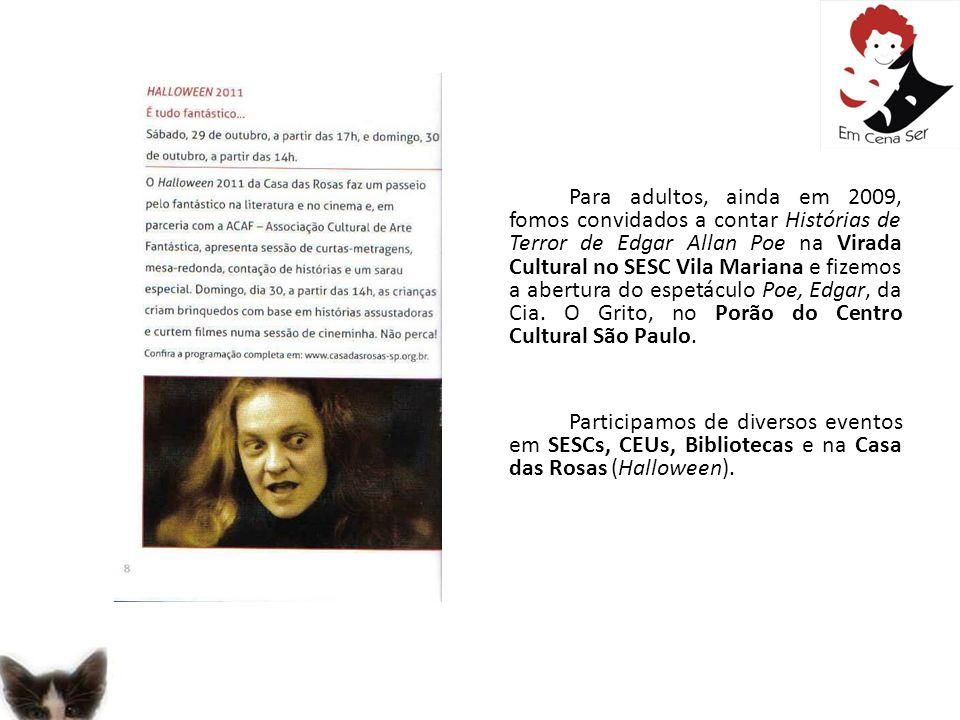 Para adultos, ainda em 2009, fomos convidados a contar Histórias de Terror de Edgar Allan Poe na Virada Cultural no SESC Vila Mariana e fizemos a abertura do espetáculo Poe, Edgar, da Cia. O Grito, no Porão do Centro Cultural São Paulo.