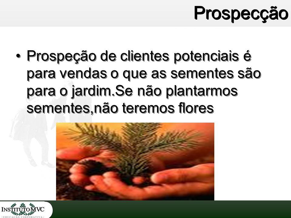 Prospecção Prospeção de clientes potenciais é para vendas o que as sementes são para o jardim.Se não plantarmos sementes,não teremos flores.