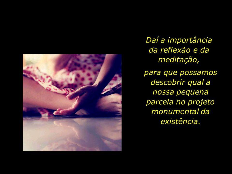 Daí a importância da reflexão e da meditação,