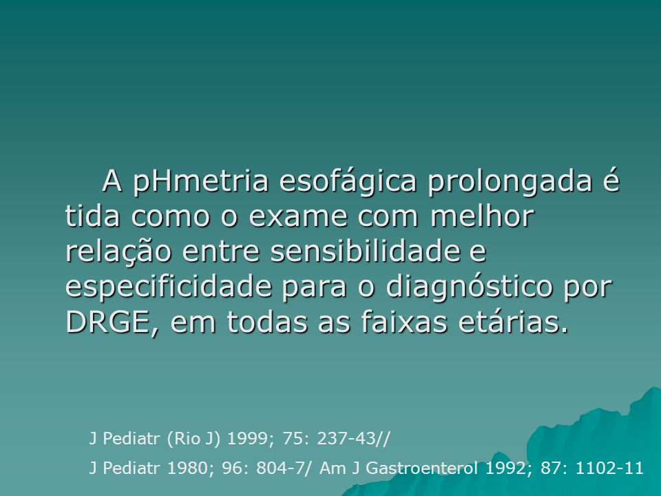 A pHmetria esofágica prolongada é tida como o exame com melhor relação entre sensibilidade e especificidade para o diagnóstico por DRGE, em todas as faixas etárias.