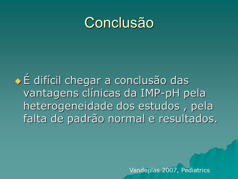 Conclusão É difícil chegar a conclusão das vantagens clínicas da IMP-pH pela heterogeneidade dos estudos , pela falta de padrão normal e resultados.
