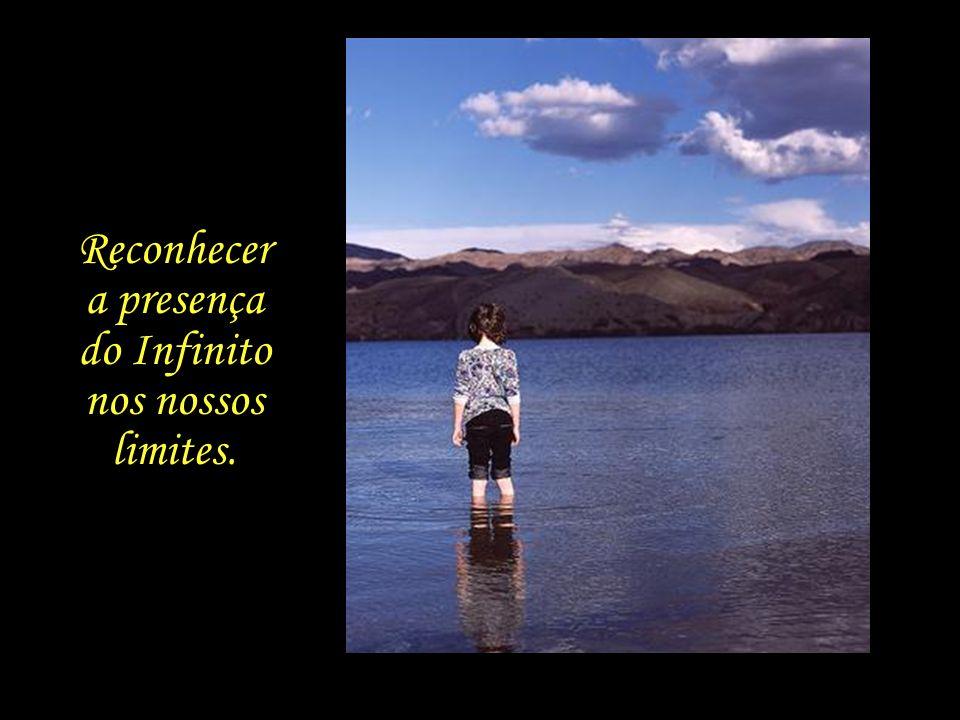 Reconhecer a presença do Infinito nos nossos limites.