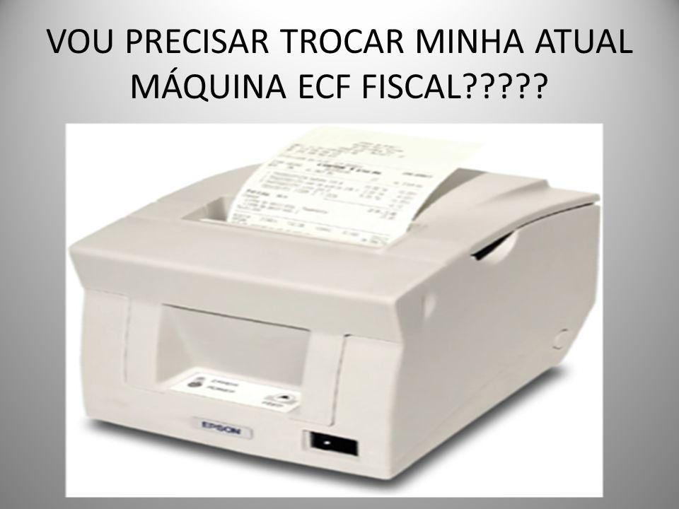 VOU PRECISAR TROCAR MINHA ATUAL MÁQUINA ECF FISCAL