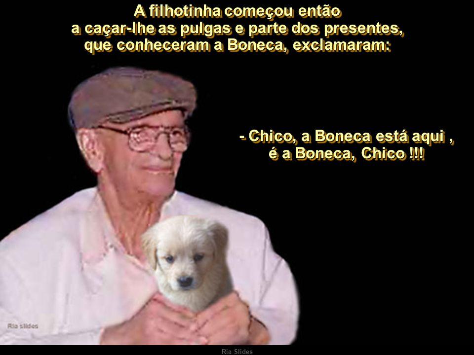 - Chico, a Boneca está aqui , é a Boneca, Chico !!!