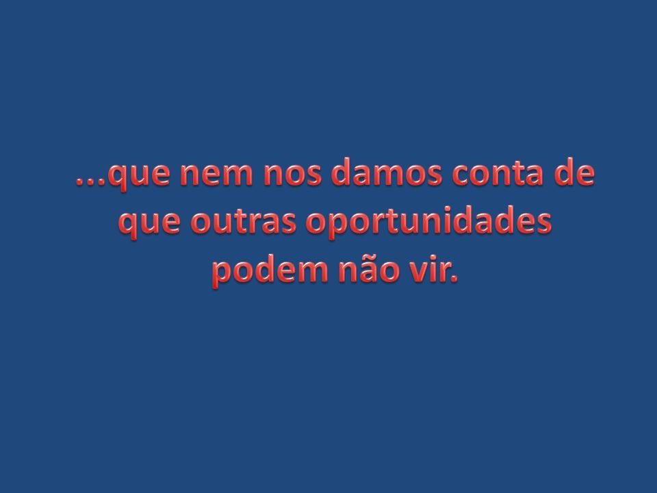 ...que nem nos damos conta de que outras oportunidades podem não vir.