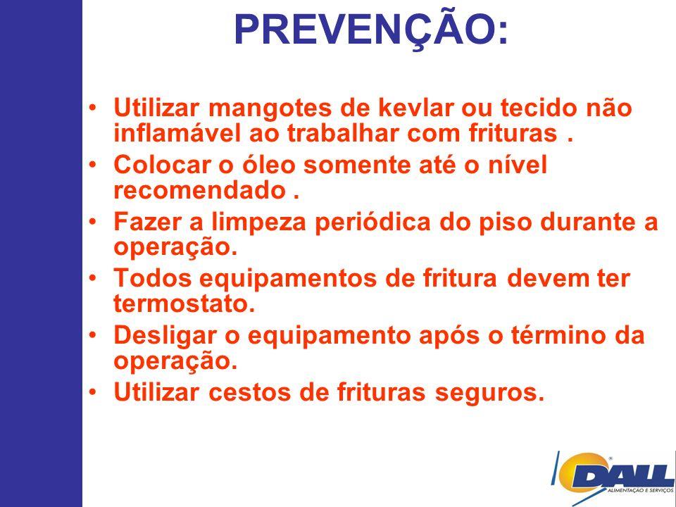 PREVENÇÃO: Utilizar mangotes de kevlar ou tecido não inflamável ao trabalhar com frituras . Colocar o óleo somente até o nível recomendado .