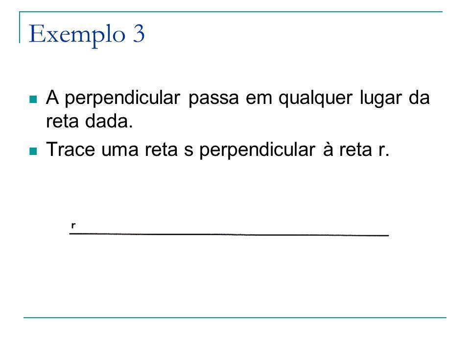 Exemplo 3 A perpendicular passa em qualquer lugar da reta dada.