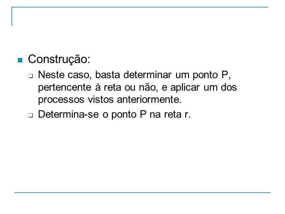 Construção: Neste caso, basta determinar um ponto P, pertencente à reta ou não, e aplicar um dos processos vistos anteriormente.