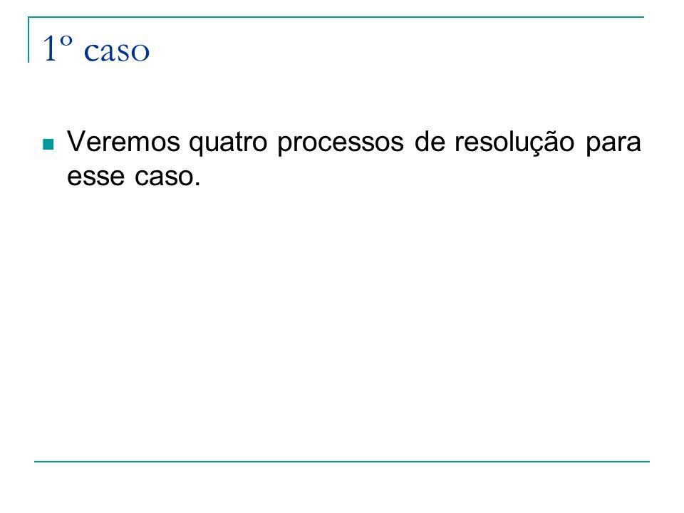 1º caso Veremos quatro processos de resolução para esse caso.
