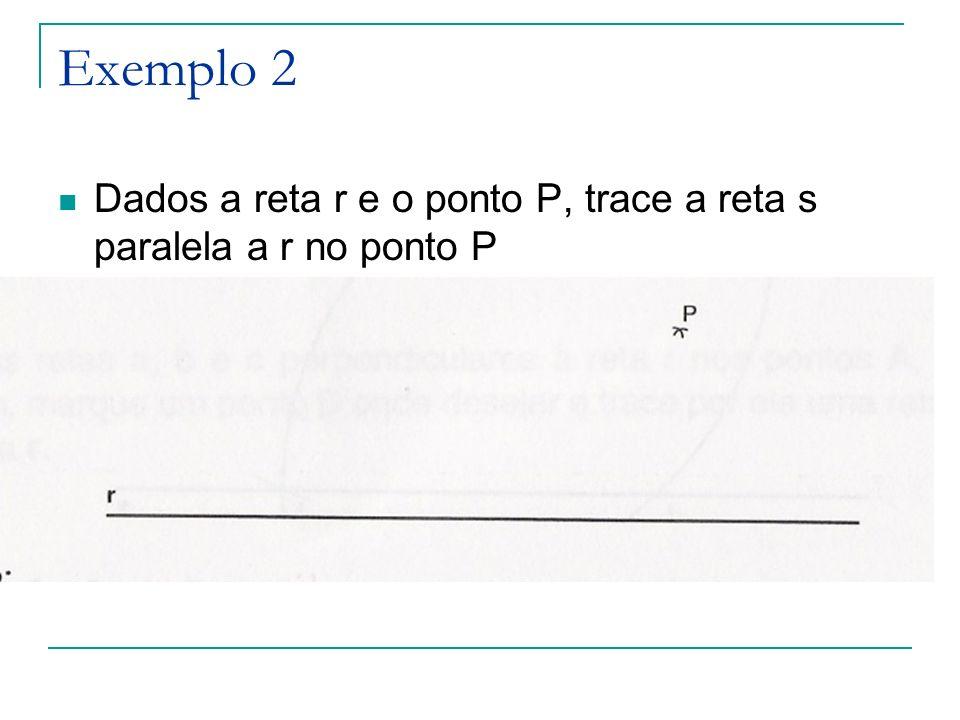 Exemplo 2 Dados a reta r e o ponto P, trace a reta s paralela a r no ponto P