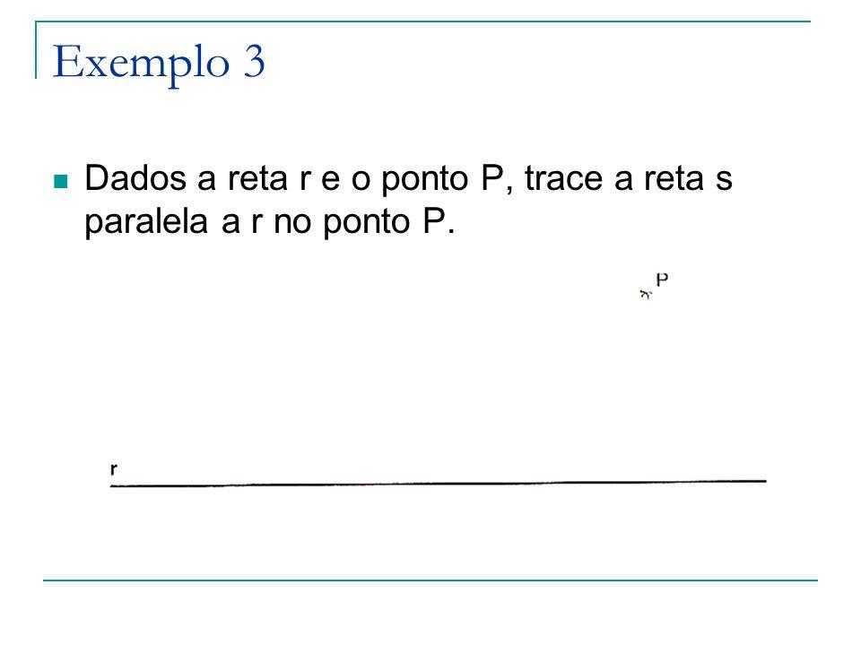 Exemplo 3 Dados a reta r e o ponto P, trace a reta s paralela a r no ponto P.