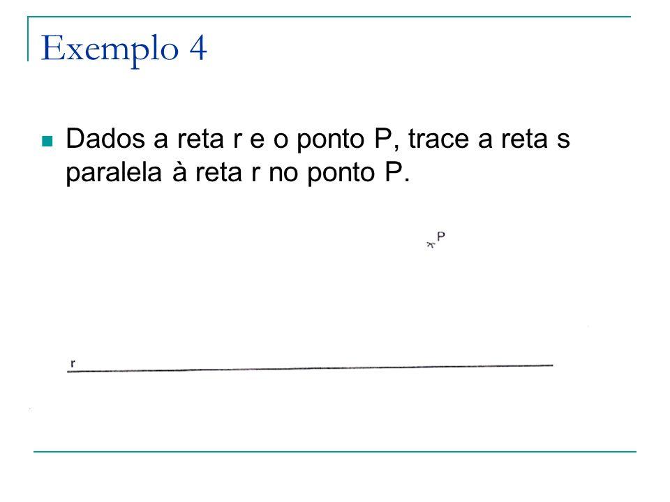 Exemplo 4 Dados a reta r e o ponto P, trace a reta s paralela à reta r no ponto P.