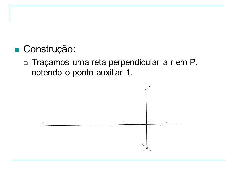 Construção: Traçamos uma reta perpendicular a r em P, obtendo o ponto auxiliar 1.