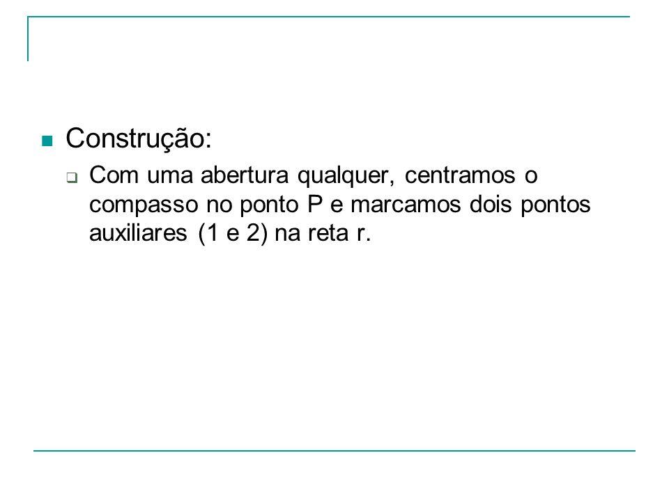 Construção: Com uma abertura qualquer, centramos o compasso no ponto P e marcamos dois pontos auxiliares (1 e 2) na reta r.