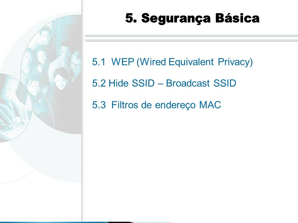 5. Segurança Básica 5.1 WEP (Wired Equivalent Privacy) 5.2 Hide SSID – Broadcast SSID.