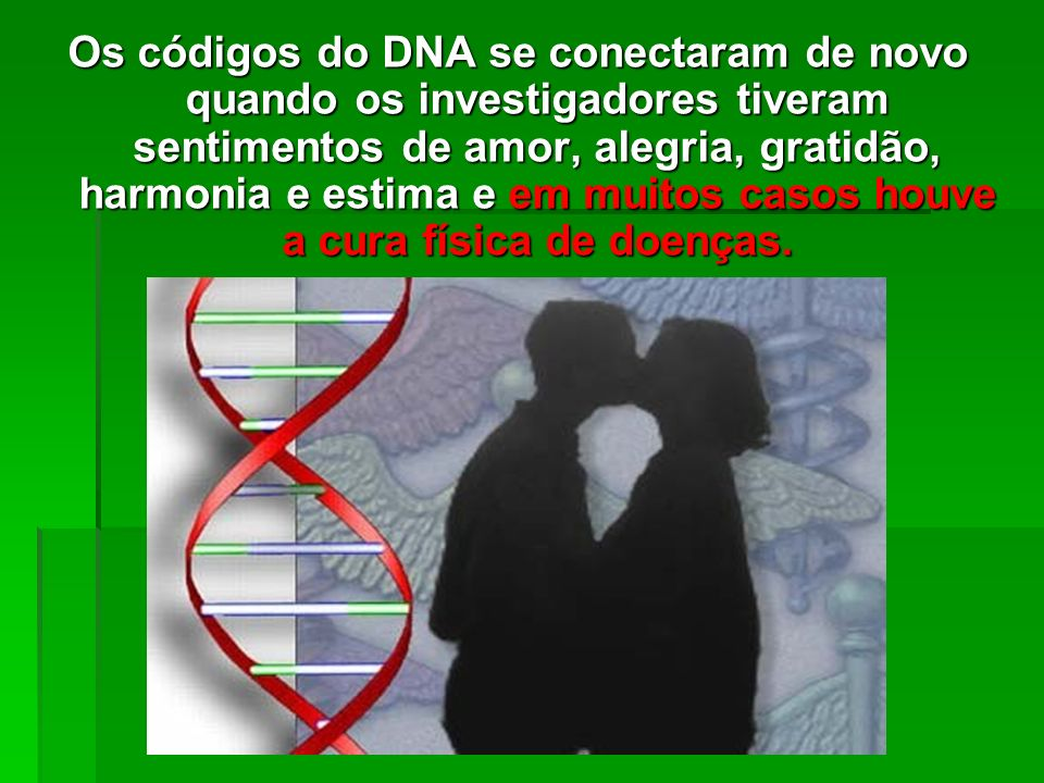 Os códigos do DNA se conectaram de novo quando os investigadores tiveram sentimentos de amor, alegria, gratidão, harmonia e estima e em muitos casos houve a cura física de doenças.