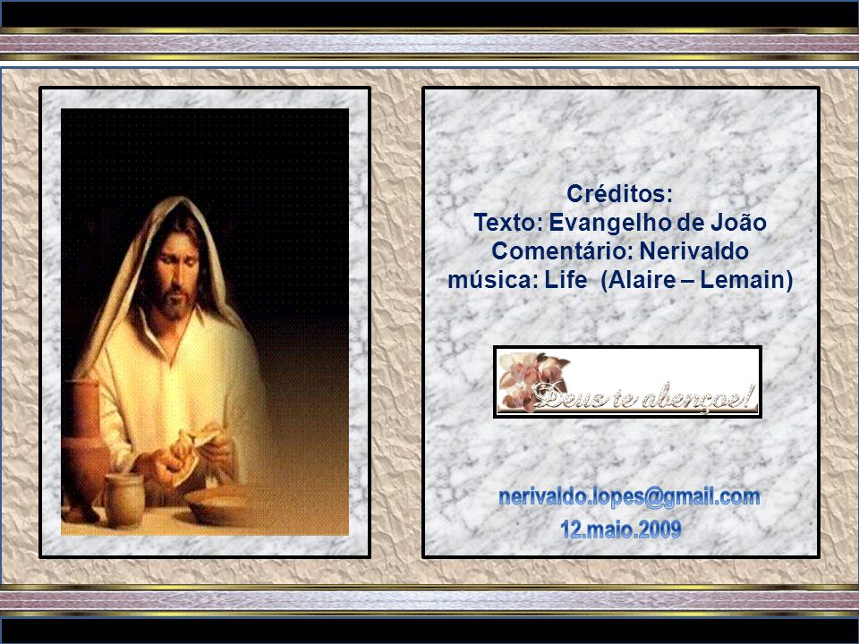 Créditos: Texto: Evangelho de João Comentário: Nerivaldo música: Life (Alaire – Lemain)