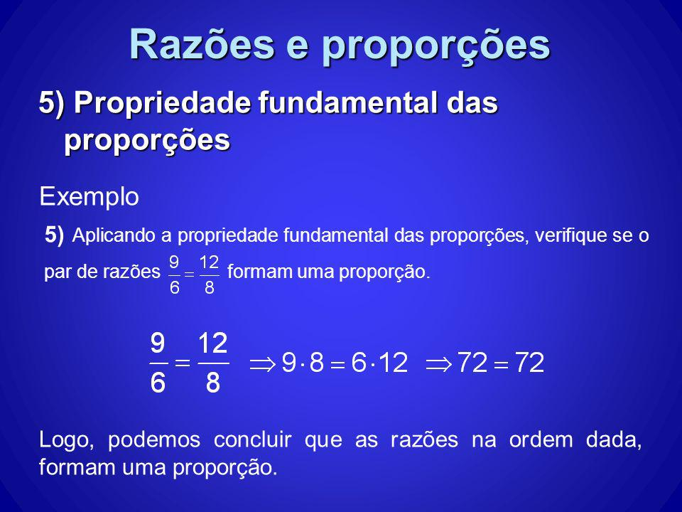 Razões e proporções 5) Propriedade fundamental das proporções Exemplo