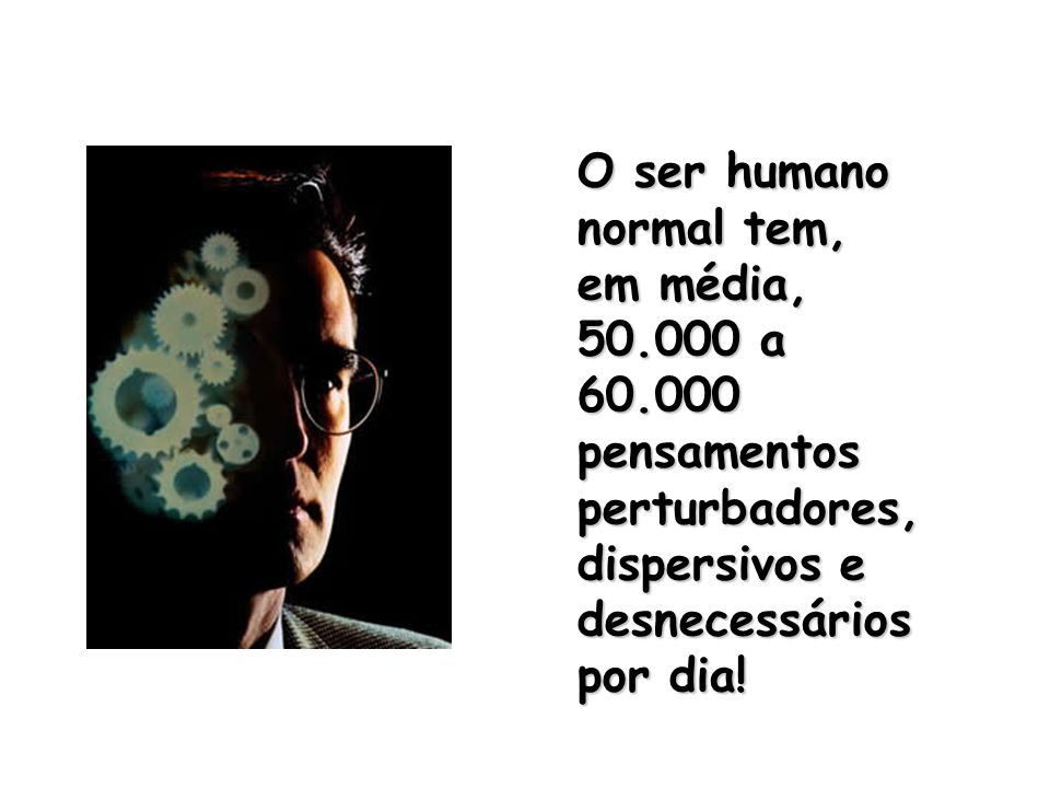 O ser humano normal tem, em média, 50.000 a 60.000. pensamentos perturbadores, dispersivos e desnecessários.