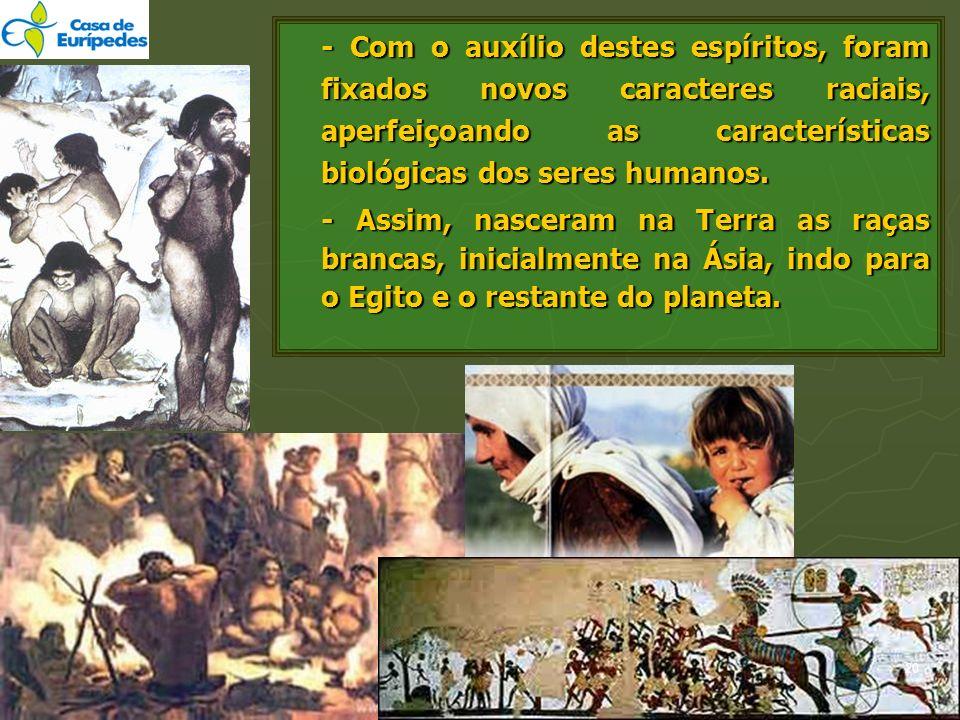 - Com o auxílio destes espíritos, foram fixados novos caracteres raciais, aperfeiçoando as características biológicas dos seres humanos.