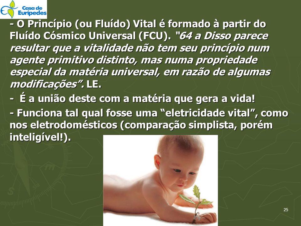 - O Princípio (ou Fluído) Vital é formado à partir do Fluído Cósmico Universal (FCU). 64 a Disso parece resultar que a vitalidade não tem seu princípio num agente primitivo distinto, mas numa propriedade especial da matéria universal, em razão de algumas modificações . LE.