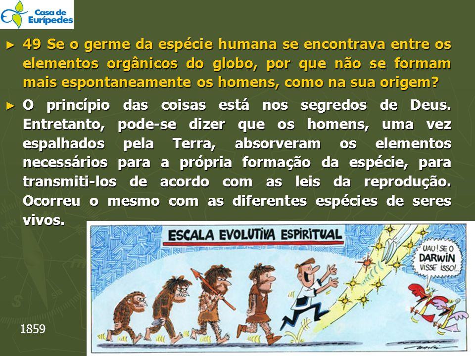49 Se o germe da espécie humana se encontrava entre os elementos orgânicos do globo, por que não se formam mais espontaneamente os homens, como na sua origem