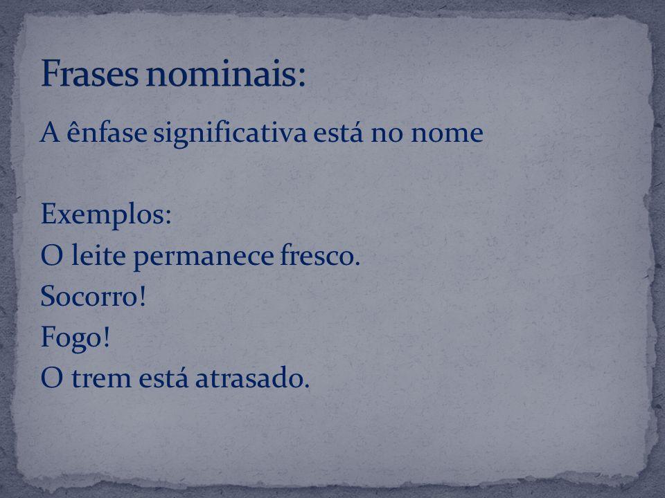 Frases nominais: A ênfase significativa está no nome Exemplos: O leite permanece fresco.