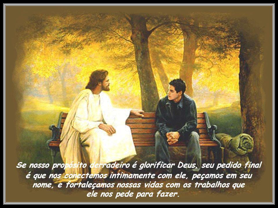 Se nosso propósito derradeiro é glorificar Deus, seu pedido final é que nos conectemos intimamente com ele, peçamos em seu nome, e fortaleçamos nossas vidas com os trabalhos que