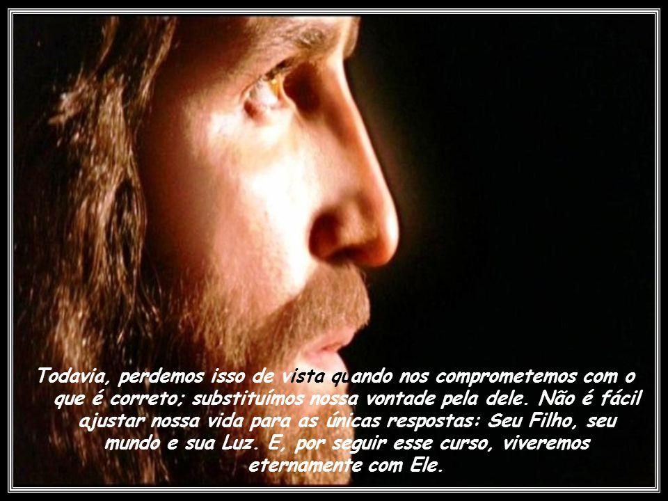 Todavia, perdemos isso de vista quando nos comprometemos com o que é correto; substituímos nossa vontade pela dele.