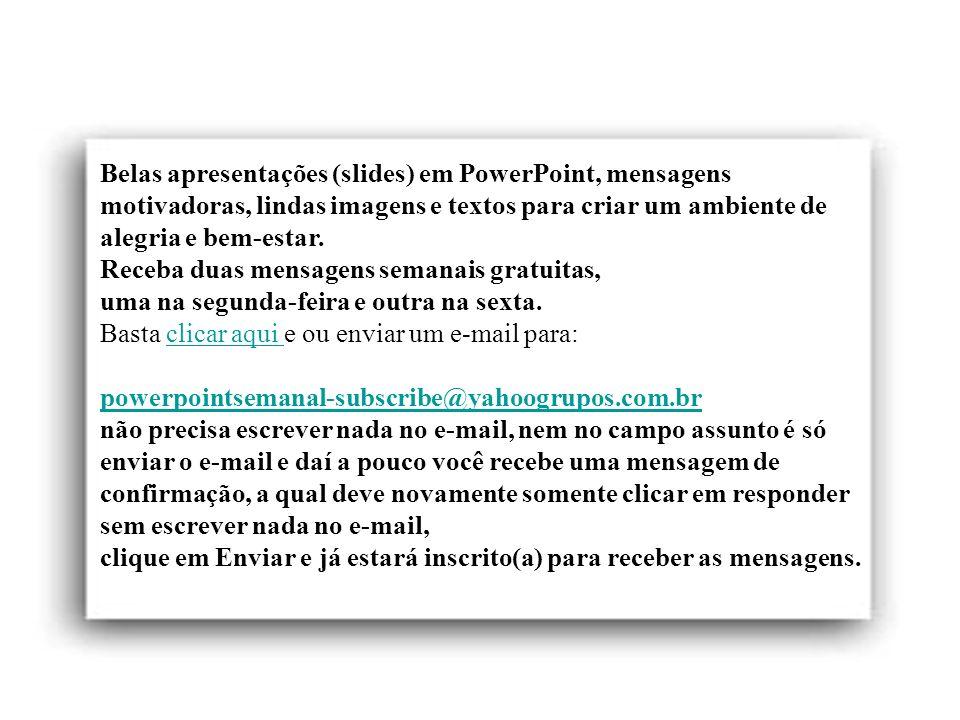 Belas apresentações (slides) em PowerPoint, mensagens motivadoras, lindas imagens e textos para criar um ambiente de alegria e bem-estar.