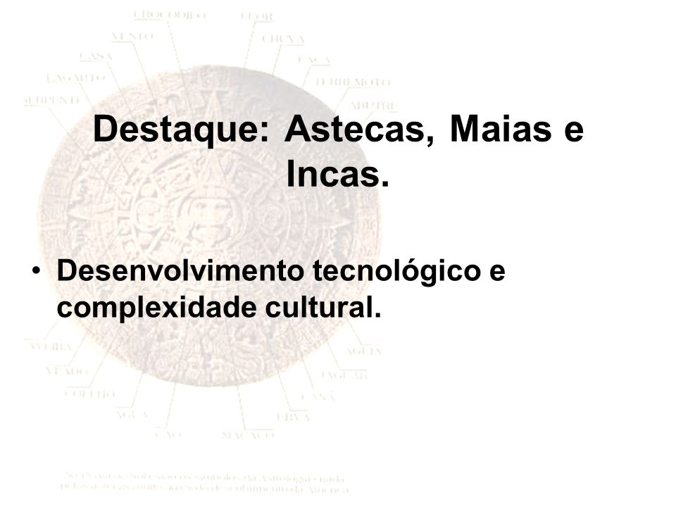 Destaque: Astecas, Maias e Incas.