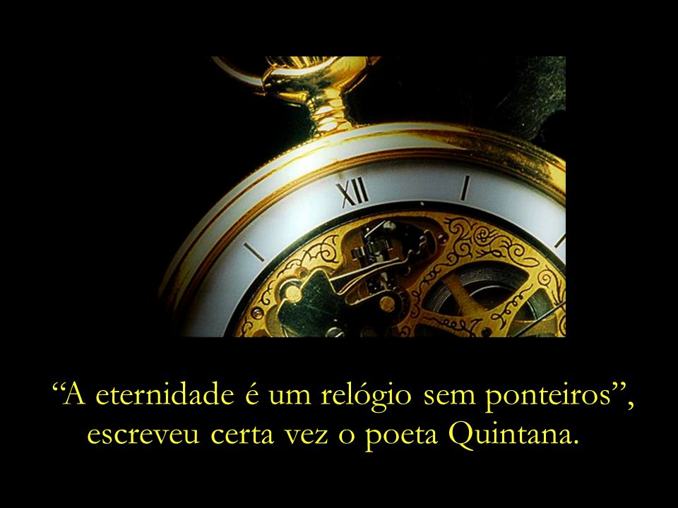 A eternidade é um relógio sem ponteiros ,